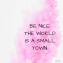 be nice the world is a small town