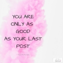 You are only as good as your last post
